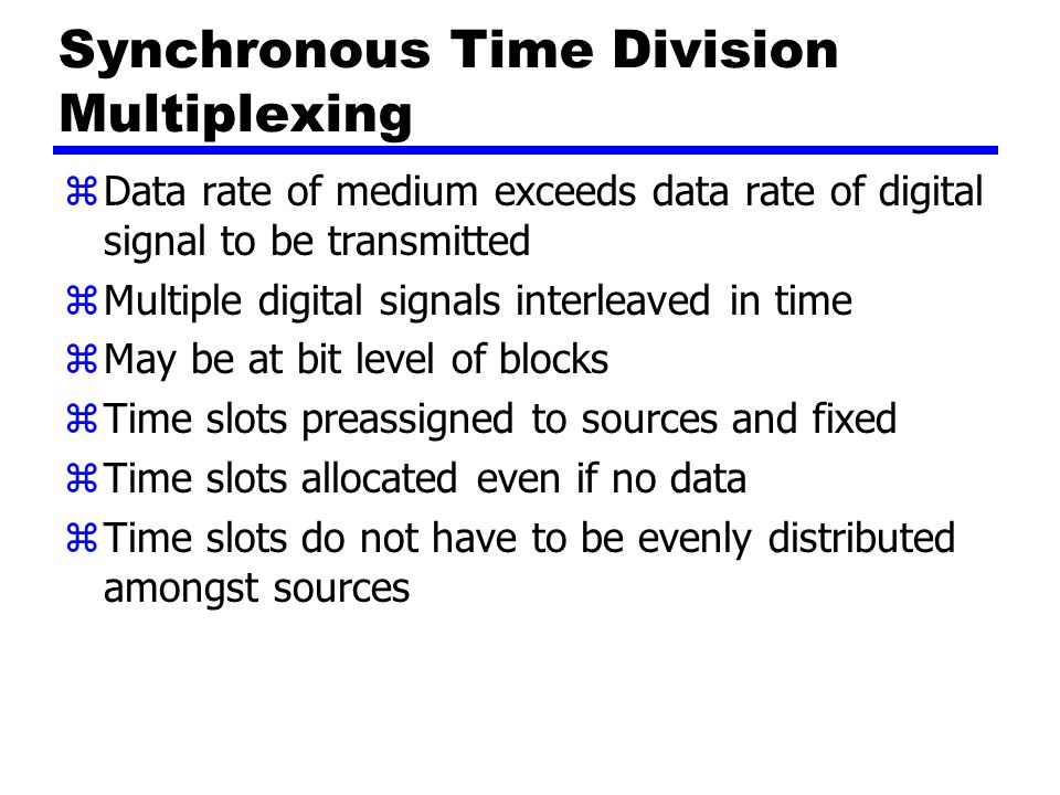 Synchronous Time Division Multiplexing zData rate of medium exceeds data rate of digital signal to be transmitted zMultiple digital signals interleaved in time zMay be at bit level of blocks zTime slots preassigned to sources and fixed zTime slots allocated even if no data zTime slots do not have to be evenly distributed amongst sources