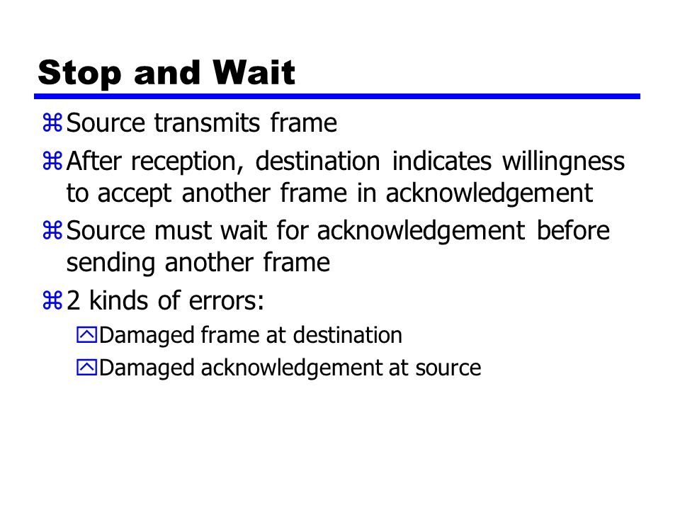 Stop and Wait zSource transmits frame zAfter reception, destination indicates willingness to accept another frame in acknowledgement zSource must wait for acknowledgement before sending another frame z2 kinds of errors: yDamaged frame at destination yDamaged acknowledgement at source