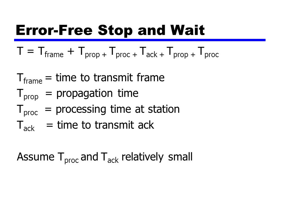 Error-Free Stop and Wait T = T frame + T prop + T proc + T ack + T prop + T proc T frame = time to transmit frame T prop = propagation time T proc = processing time at station T ack = time to transmit ack Assume T proc and T ack relatively small