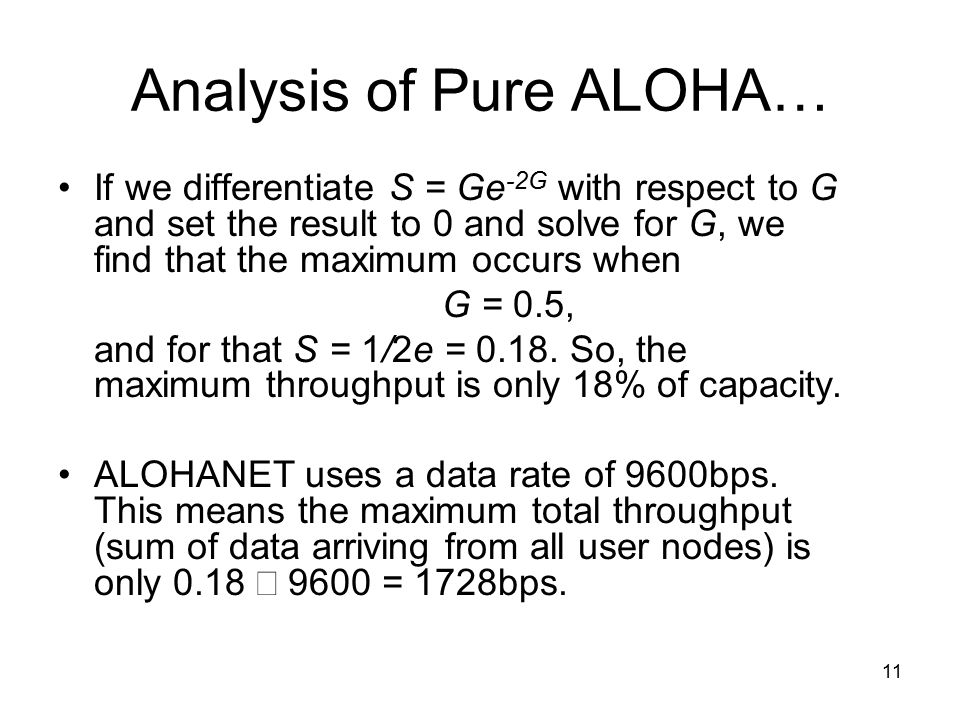 11 Analysis of Pure ALOHA… If we differentiate S = Ge -2G with respect to G and set the result to 0 and solve for G, we find that the maximum occurs when G = 0.5, and for that S = 1/2e = 0.18.