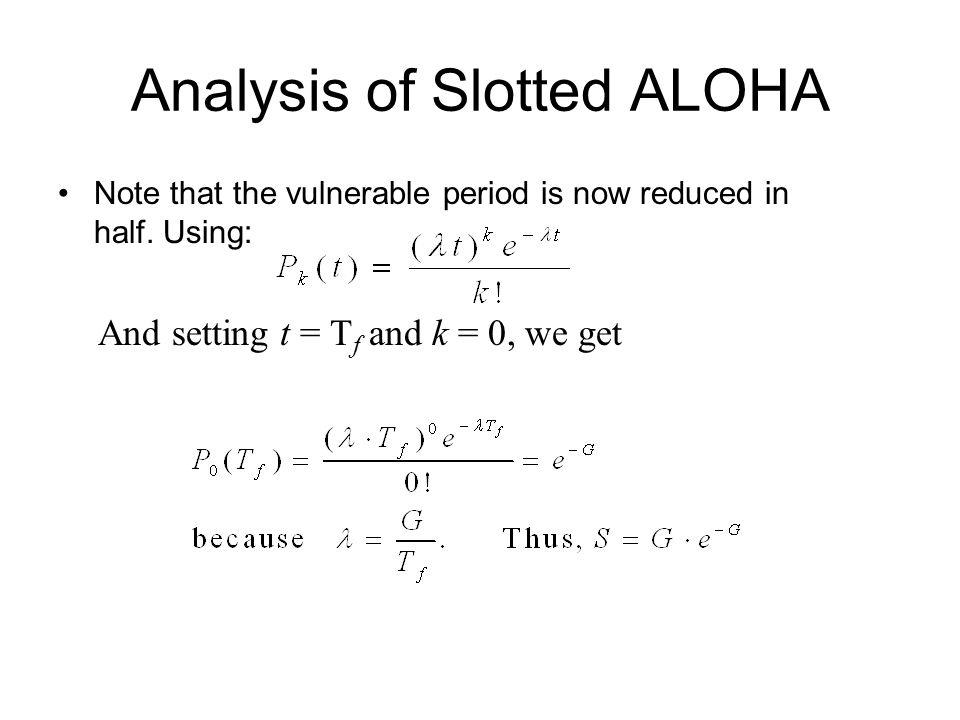 Analysis of Slotted ALOHA Note that the vulnerable period is now reduced in half. Using: And setting t = T f and k = 0, we get