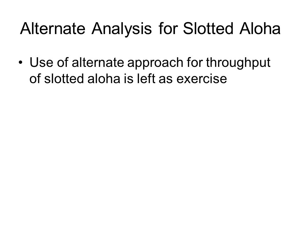 Alternate Analysis for Slotted Aloha Use of alternate approach for throughput of slotted aloha is left as exercise
