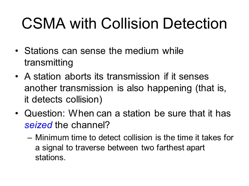 CSMA with Collision Detection Stations can sense the medium while transmitting A station aborts its transmission if it senses another transmission is also happening (that is, it detects collision) Question: When can a station be sure that it has seized the channel.