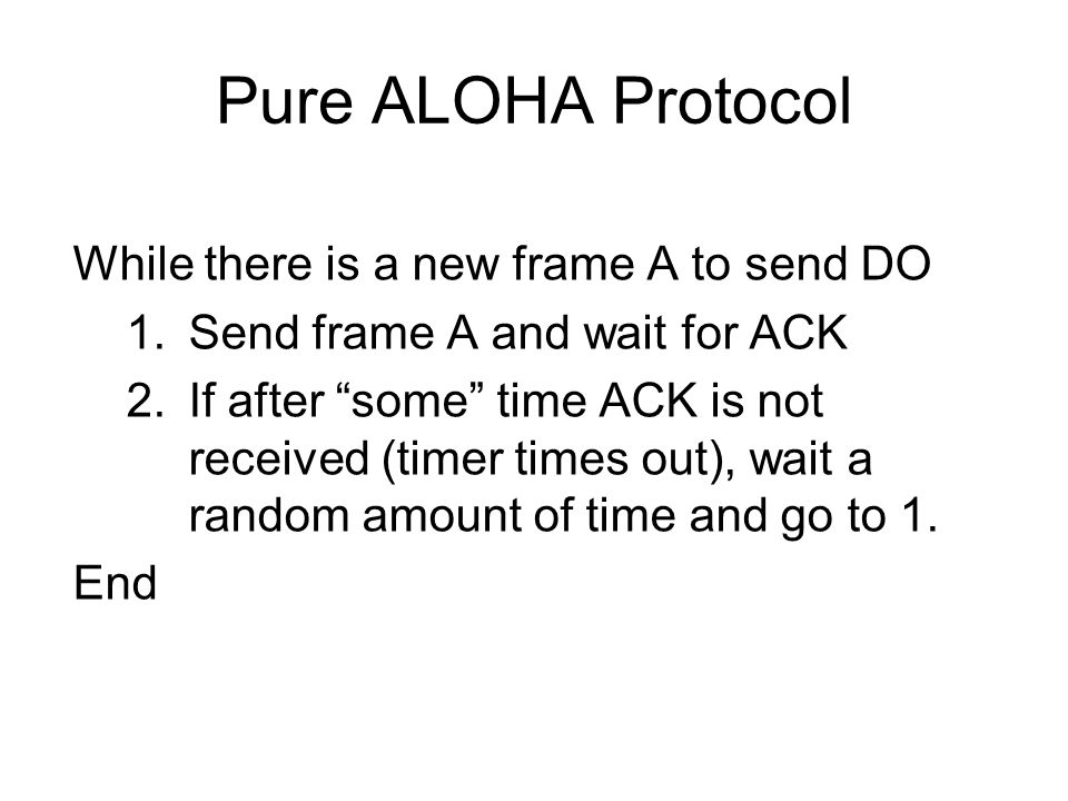 Pure ALOHA Protocol While there is a new frame A to send DO 1.Send frame A and wait for ACK 2.If after some time ACK is not received (timer times out), wait a random amount of time and go to 1.