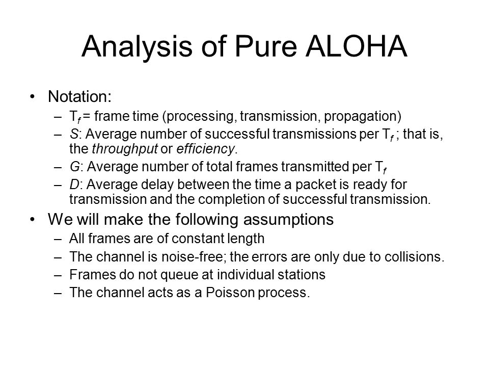 Analysis of Pure ALOHA Notation: –T f = frame time (processing, transmission, propagation) –S: Average number of successful transmissions per T f ; that is, the throughput or efficiency.