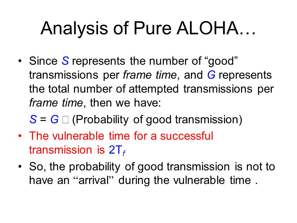 Analysis of Pure ALOHA… Since S represents the number of good transmissions per frame time, and G represents the total number of attempted transmissions per frame time, then we have: S = G  (Probability of good transmission) The vulnerable time for a successful transmission is 2T f So, the probability of good transmission is not to have an arrival during the vulnerable time.