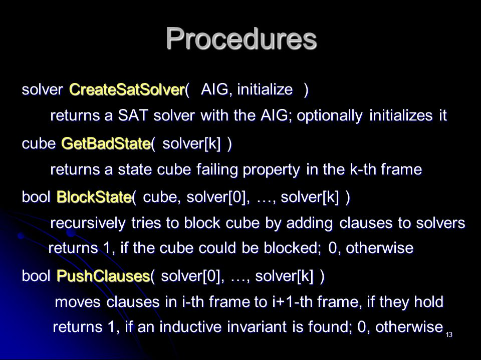 13 Procedures solver CreateSatSolver( AIG, initialize ) returns a SAT solver with the AIG; optionally initializes it cube GetBadState( solver[k] ) ret