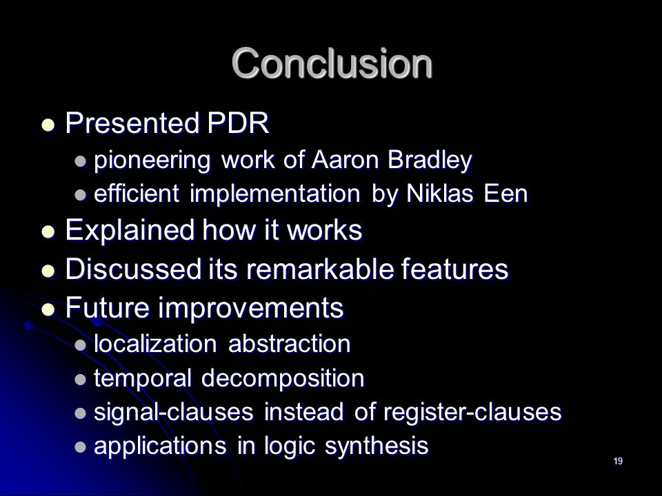 19 Conclusion Presented PDR Presented PDR pioneering work of Aaron Bradley pioneering work of Aaron Bradley efficient implementation by Niklas Een eff