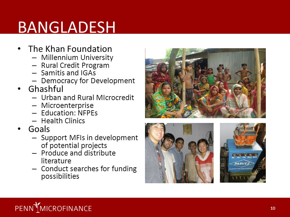 BANGLADESH The Khan Foundation – Millennium University – Rural Credit Program – Samitis and IGAs – Democracy for Development Ghashful – Urban and Rural MIcrocredit – Microenterprise – Education: NFPEs – Health Clinics Goals – Support MFIs in development of potential projects – Produce and distribute literature – Conduct searches for funding possibilities 10