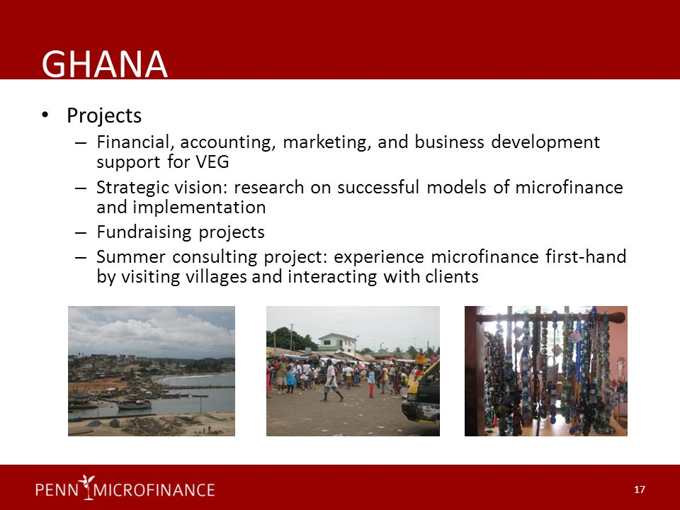 GHANA Projects – Financial, accounting, marketing, and business development support for VEG – Strategic vision: research on successful models of microfinance and implementation – Fundraising projects – Summer consulting project: experience microfinance first-hand by visiting villages and interacting with clients 17