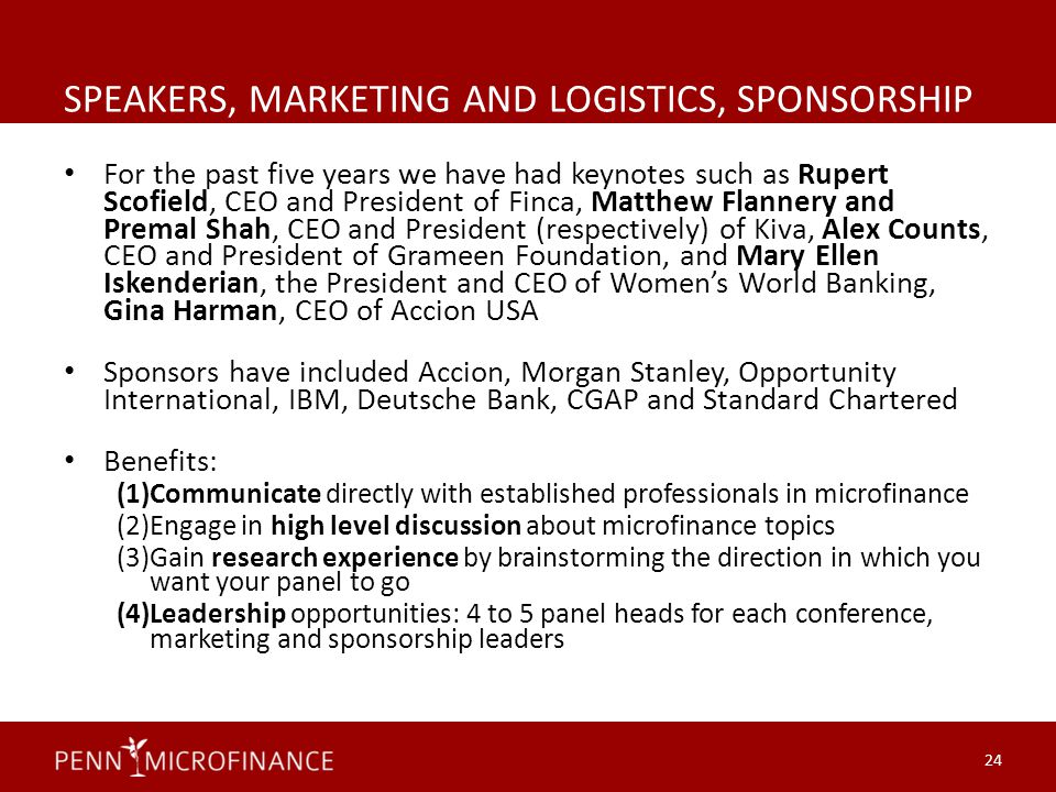 SPEAKERS, MARKETING AND LOGISTICS, SPONSORSHIP For the past five years we have had keynotes such as Rupert Scofield, CEO and President of Finca, Matthew Flannery and Premal Shah, CEO and President (respectively) of Kiva, Alex Counts, CEO and President of Grameen Foundation, and Mary Ellen Iskenderian, the President and CEO of Women's World Banking, Gina Harman, CEO of Accion USA Sponsors have included Accion, Morgan Stanley, Opportunity International, IBM, Deutsche Bank, CGAP and Standard Chartered Benefits: (1)Communicate directly with established professionals in microfinance (2)Engage in high level discussion about microfinance topics (3)Gain research experience by brainstorming the direction in which you want your panel to go (4)Leadership opportunities: 4 to 5 panel heads for each conference, marketing and sponsorship leaders 24