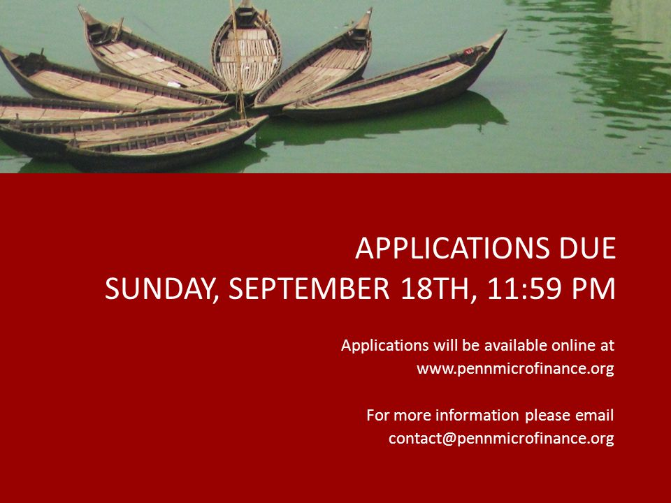 APPLICATIONS DUE SUNDAY, SEPTEMBER 18TH, 11:59 PM Applications will be available online at www.pennmicrofinance.org For more information please email contact@pennmicrofinance.org 30