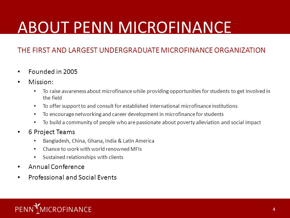 ABOUT PENN MICROFINANCE THE FIRST AND LARGEST UNDERGRADUATE MICROFINANCE ORGANIZATION Founded in 2005 Mission: To raise awareness about microfinance while providing opportunities for students to get involved in the field To offer support to and consult for established international microfinance institutions To encourage networking and career development in microfinance for students To build a community of people who are passionate about poverty alleviation and social impact 6 Project Teams Bangladesh, China, Ghana, India & Latin America Chance to work with world renowned MFIs Sustained relationships with clients Annual Conference Professional and Social Events 4
