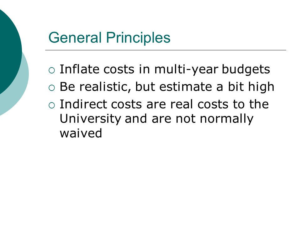 General Principles  Inflate costs in multi-year budgets  Be realistic, but estimate a bit high  Indirect costs are real costs to the University and are not normally waived