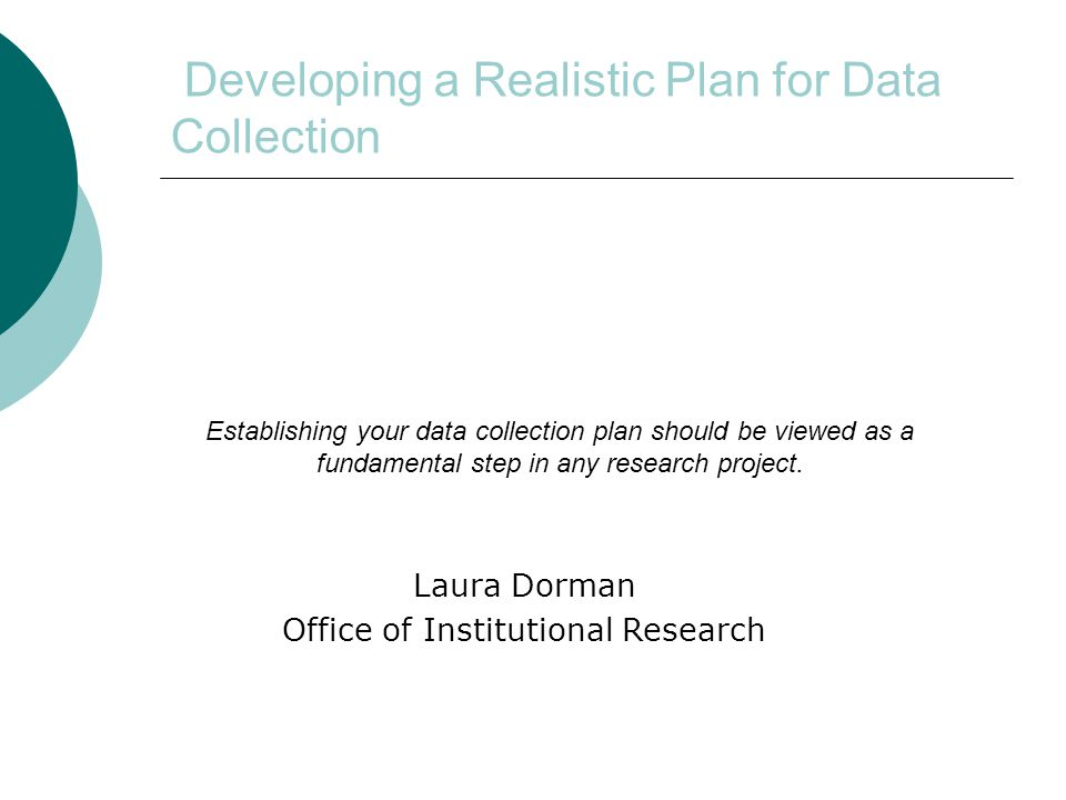 Developing a Realistic Plan for Data Collection Laura Dorman Office of Institutional Research Establishing your data collection plan should be viewed as a fundamental step in any research project.