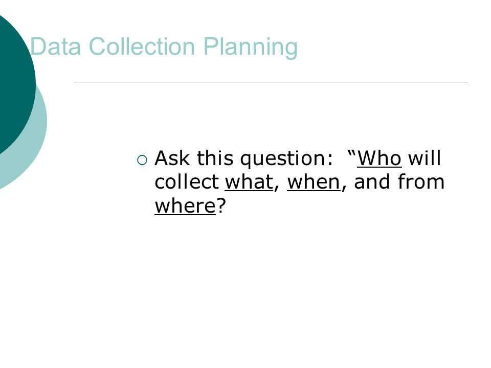 Data Collection Planning  Ask this question: Who will collect what, when, and from where?