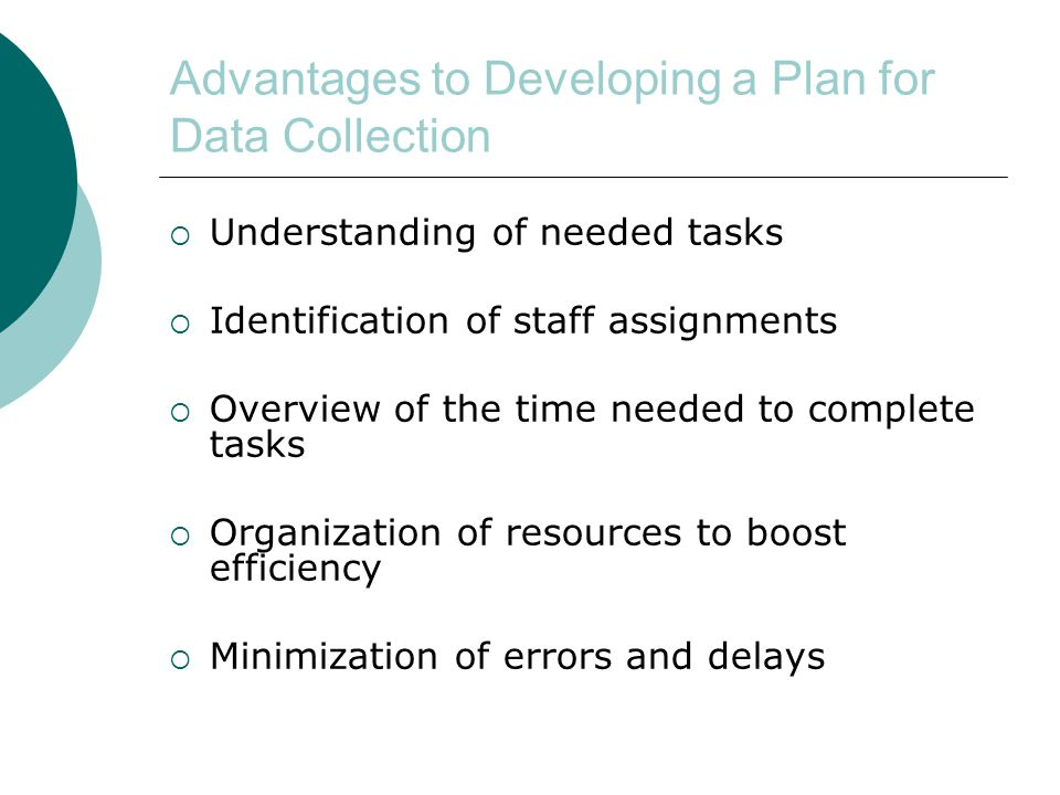 Advantages to Developing a Plan for Data Collection  Understanding of needed tasks  Identification of staff assignments  Overview of the time needed to complete tasks  Organization of resources to boost efficiency  Minimization of errors and delays