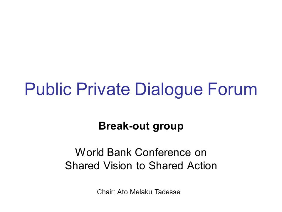 Public Private Dialogue Forum Break-out group World Bank Conference on Shared Vision to Shared Action Chair: Ato Melaku Tadesse