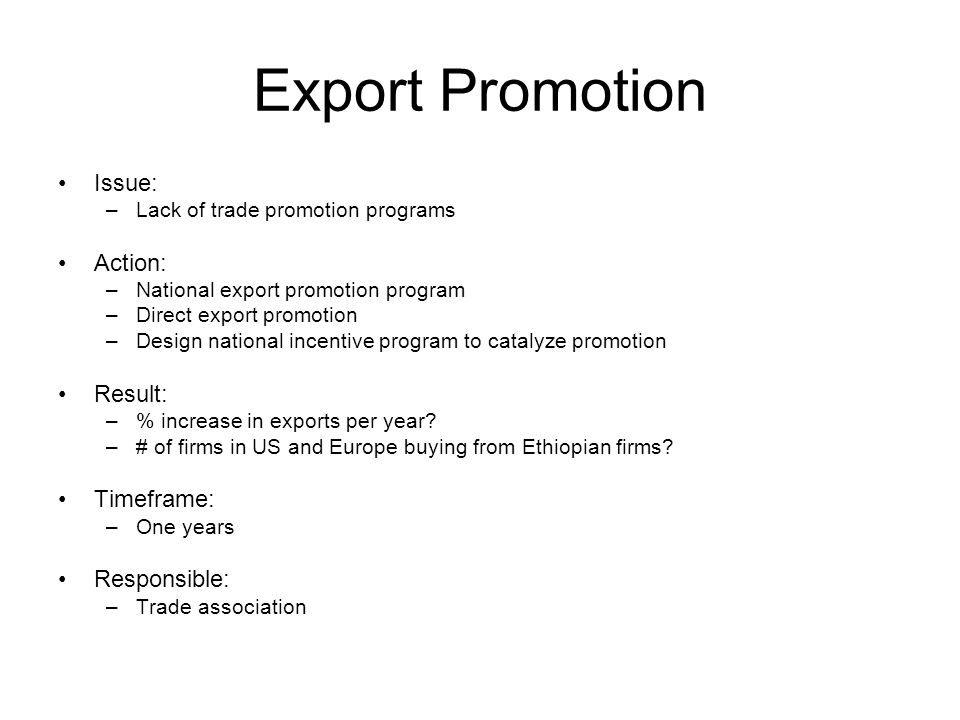 Export Promotion Issue: –Lack of trade promotion programs Action: –National export promotion program –Direct export promotion –Design national incentive program to catalyze promotion Result: –% increase in exports per year.