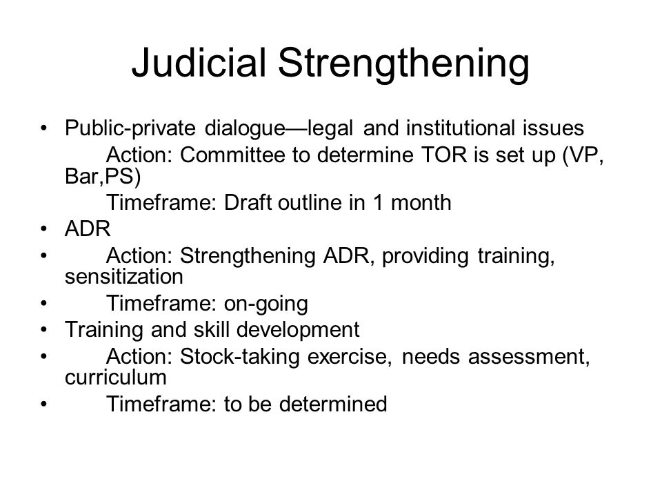 Judicial Strengthening Public-private dialogue—legal and institutional issues Action: Committee to determine TOR is set up (VP, Bar,PS) Timeframe: Draft outline in 1 month ADR Action: Strengthening ADR, providing training, sensitization Timeframe: on-going Training and skill development Action: Stock-taking exercise, needs assessment, curriculum Timeframe: to be determined