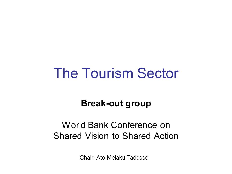 The Tourism Sector Break-out group World Bank Conference on Shared Vision to Shared Action Chair: Ato Melaku Tadesse