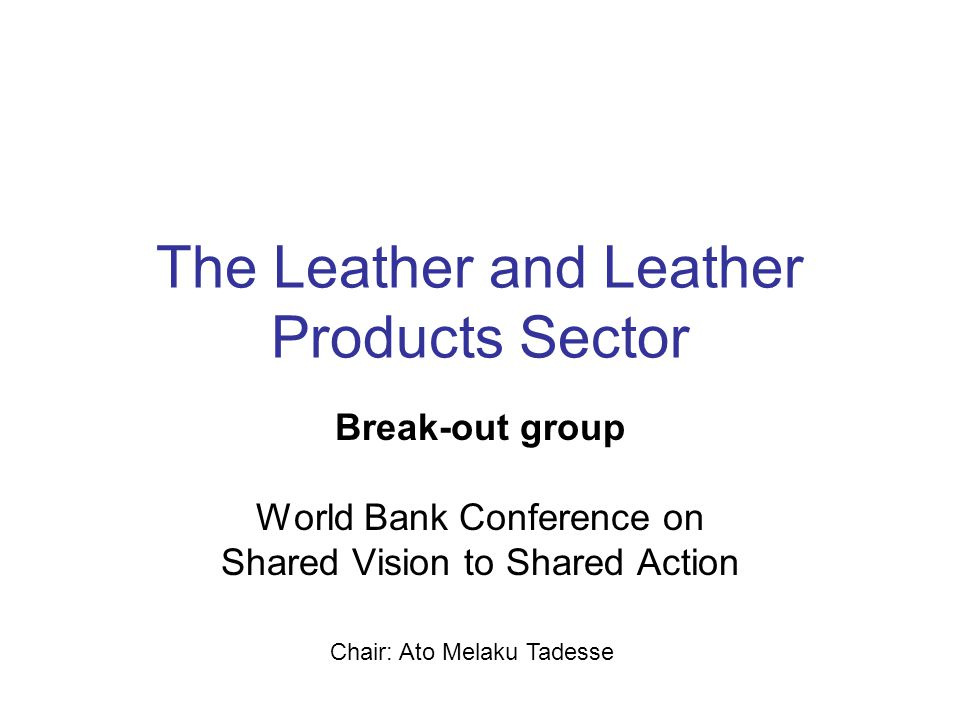 The Leather and Leather Products Sector Break-out group World Bank Conference on Shared Vision to Shared Action Chair: Ato Melaku Tadesse