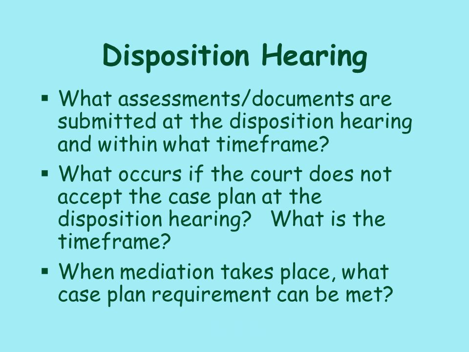 117_PAT_CM_010110 Disposition Hearing §What assessments/documents are submitted at the disposition hearing and within what timeframe.