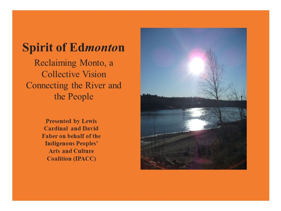 Spirit of Edmonton Reclaiming Monto, a Collective Vision Connecting the River and the People Presented by Lewis Cardinal and David Faber on behalf of the Indigenous Peoples' Arts and Culture Coalition (IPACC)