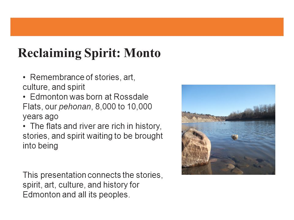 Reclaiming Spirit: Monto Remembrance of stories, art, culture, and spirit Edmonton was born at Rossdale Flats, our pehonan, 8,000 to 10,000 years ago The flats and river are rich in history, stories, and spirit waiting to be brought into being This presentation connects the stories, spirit, art, culture, and history for Edmonton and all its peoples.
