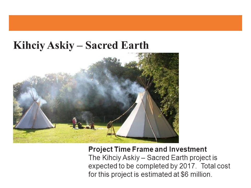 Kihciy Askiy – Sacred Earth Project Time Frame and Investment The Kihciy Askiy – Sacred Earth project is expected to be completed by 2017.