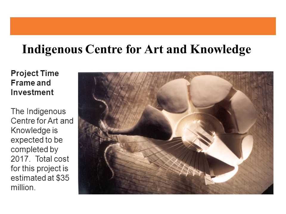 Indigenous Centre for Art and Knowledge Project Time Frame and Investment The Indigenous Centre for Art and Knowledge is expected to be completed by 2017.