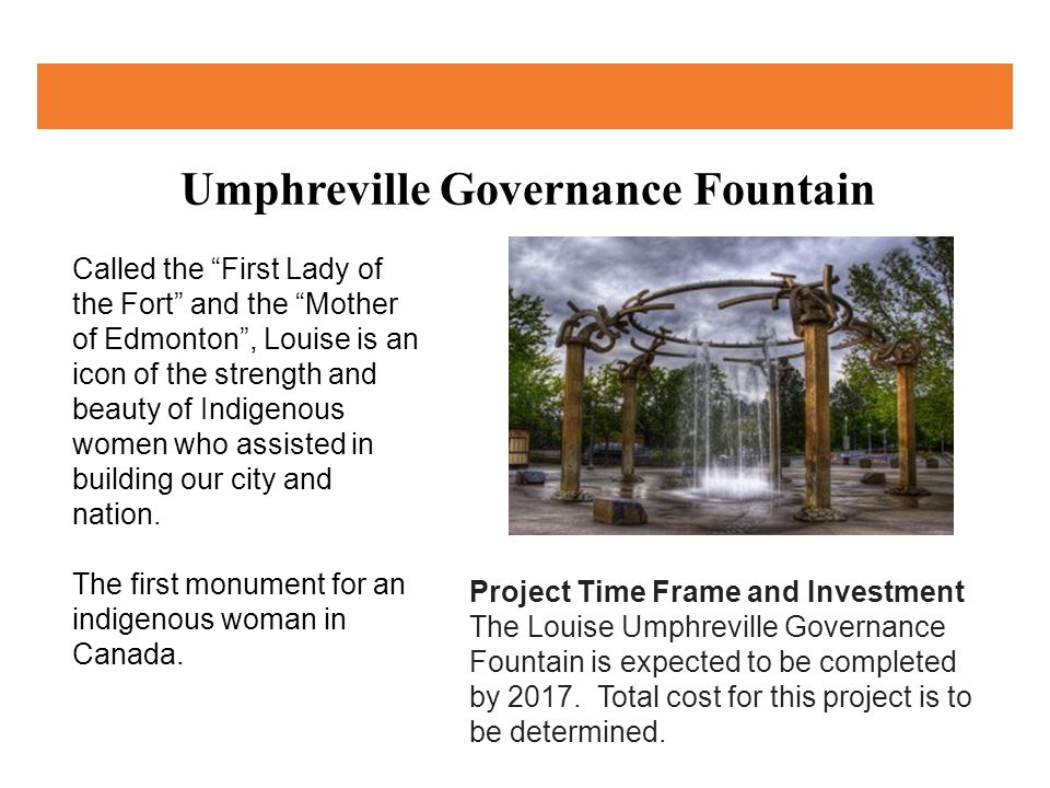 Umphreville Governance Fountain Project Time Frame and Investment The Louise Umphreville Governance Fountain is expected to be completed by 2017.