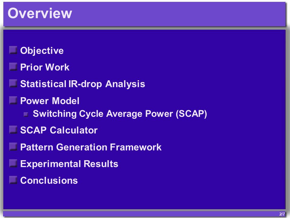 2/7 Overview Objective Prior Work Statistical IR-drop Analysis Power Model Switching Cycle Average Power (SCAP) SCAP Calculator Pattern Generation Framework Experimental Results Conclusions