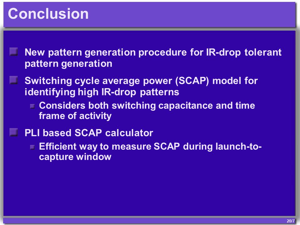 20/7 Conclusion New pattern generation procedure for IR-drop tolerant pattern generation Switching cycle average power (SCAP) model for identifying high IR-drop patterns Considers both switching capacitance and time frame of activity PLI based SCAP calculator Efficient way to measure SCAP during launch-to- capture window