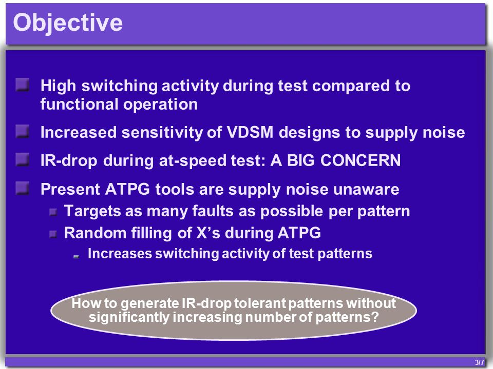 3/7 Objective High switching activity during test compared to functional operation Increased sensitivity of VDSM designs to supply noise IR-drop during at-speed test: A BIG CONCERN Present ATPG tools are supply noise unaware Targets as many faults as possible per pattern Random filling of X's during ATPG Increases switching activity of test patterns How to generate IR-drop tolerant patterns without significantly increasing number of patterns