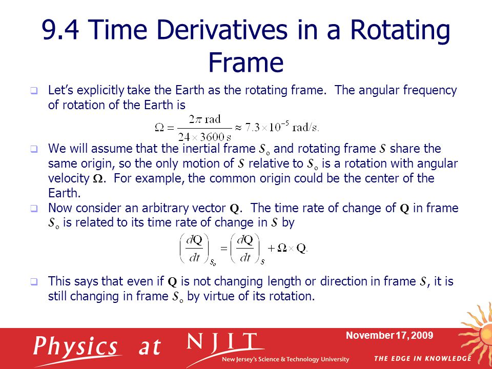 November 17, 2009 9.4 Time Derivatives in a Rotating Frame  Let's explicitly take the Earth as the rotating frame.