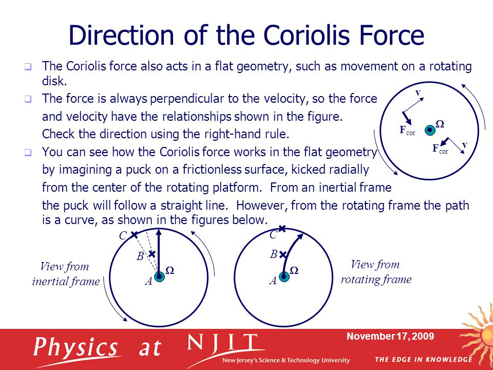 November 17, 2009 Direction of the Coriolis Force  The Coriolis force also acts in a flat geometry, such as movement on a rotating disk.