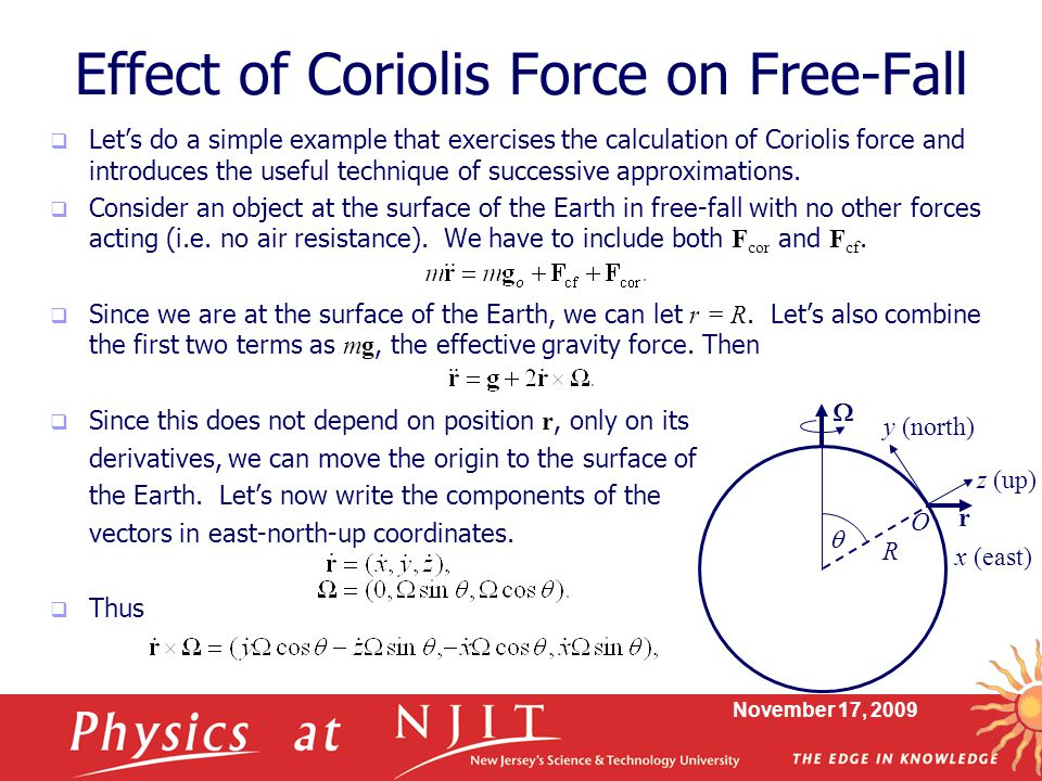 November 17, 2009 Effect of Coriolis Force on Free-Fall  Let's do a simple example that exercises the calculation of Coriolis force and introduces the useful technique of successive approximations.