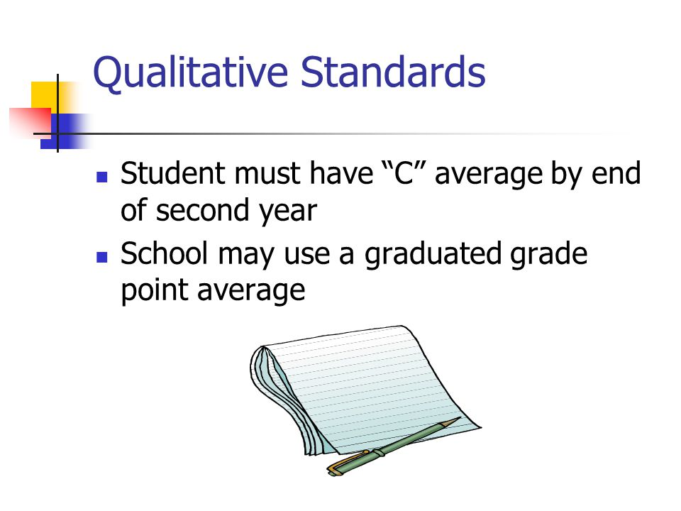 Quantitative Standards May use number of units completed or percentage of units completed School must set a maximum time frame For undergraduate programs, the maximum cannot exceed 150% Years, credit hours attempted, clock hours Must divide max time frame into increments One academic year or half the length of the program Apply SAP policy at the end of each increment