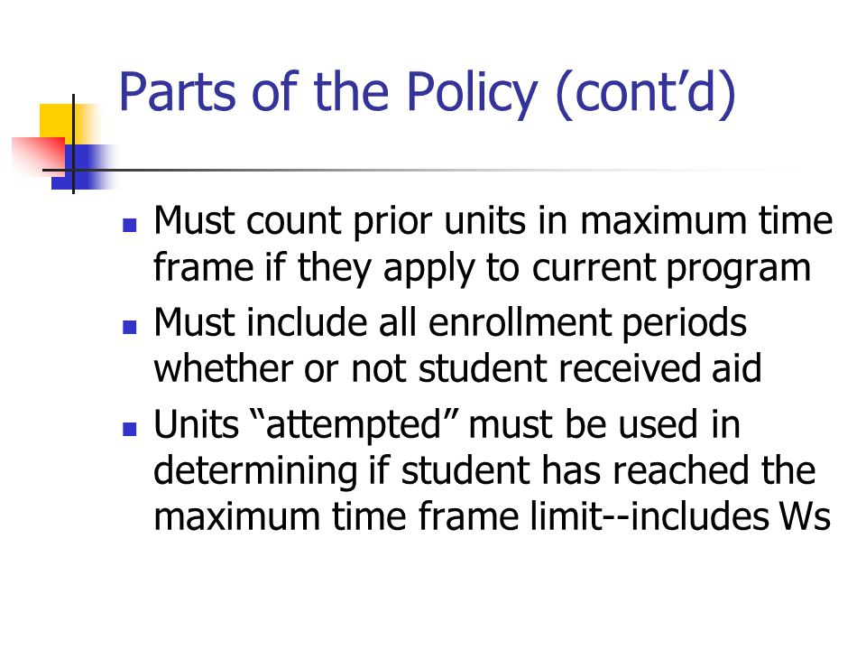 Parts of the Policy (cont'd) Must count prior units in maximum time frame if they apply to current program Must include all enrollment periods whether or not student received aid Units attempted must be used in determining if student has reached the maximum time frame limit--includes Ws