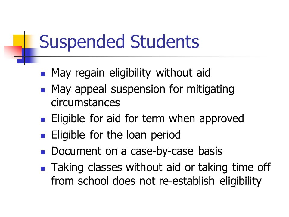 Suspended Students May regain eligibility without aid May appeal suspension for mitigating circumstances Eligible for aid for term when approved Eligible for the loan period Document on a case-by-case basis Taking classes without aid or taking time off from school does not re-establish eligibility