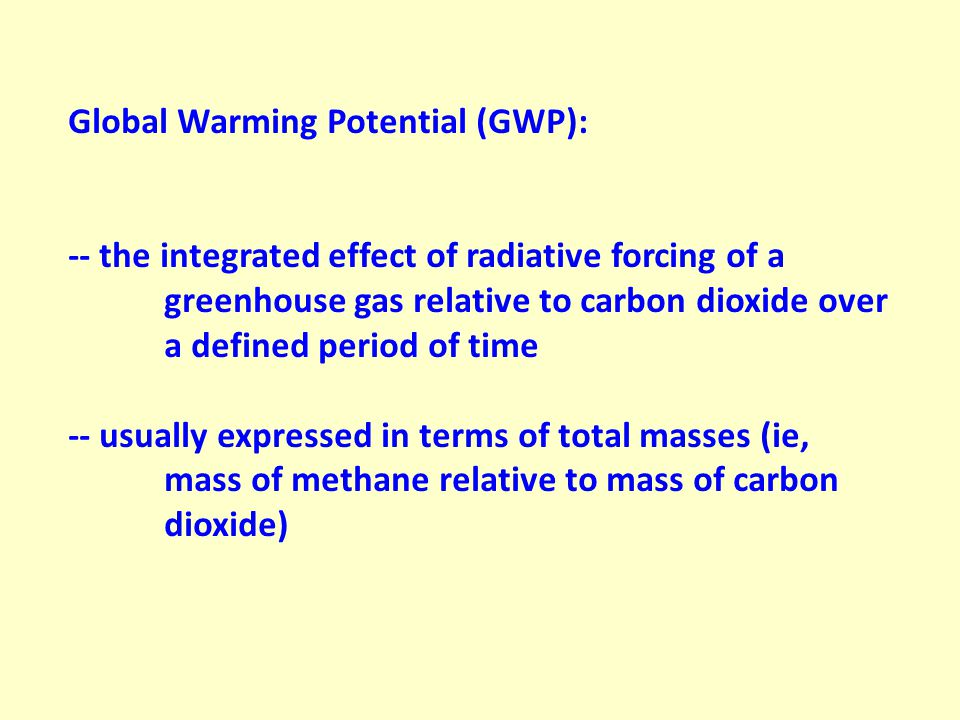 Global Warming Potential (GWP): -- the integrated effect of radiative forcing of a greenhouse gas relative to carbon dioxide over a defined period of time -- usually expressed in terms of total masses (ie, mass of methane relative to mass of carbon dioxide)