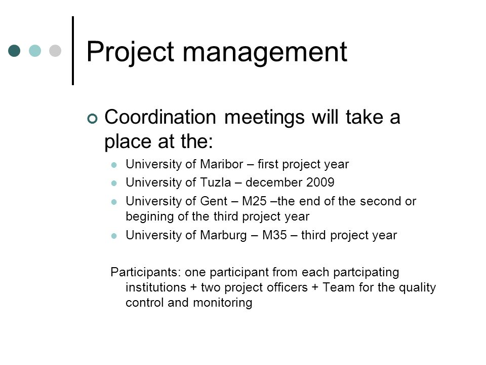 Project management Coordination meetings will take a place at the: University of Maribor – first project year University of Tuzla – december 2009 University of Gent – M25 –the end of the second or begining of the third project year University of Marburg – M35 – third project year Participants: one participant from each partcipating institutions + two project officers + Team for the quality control and monitoring