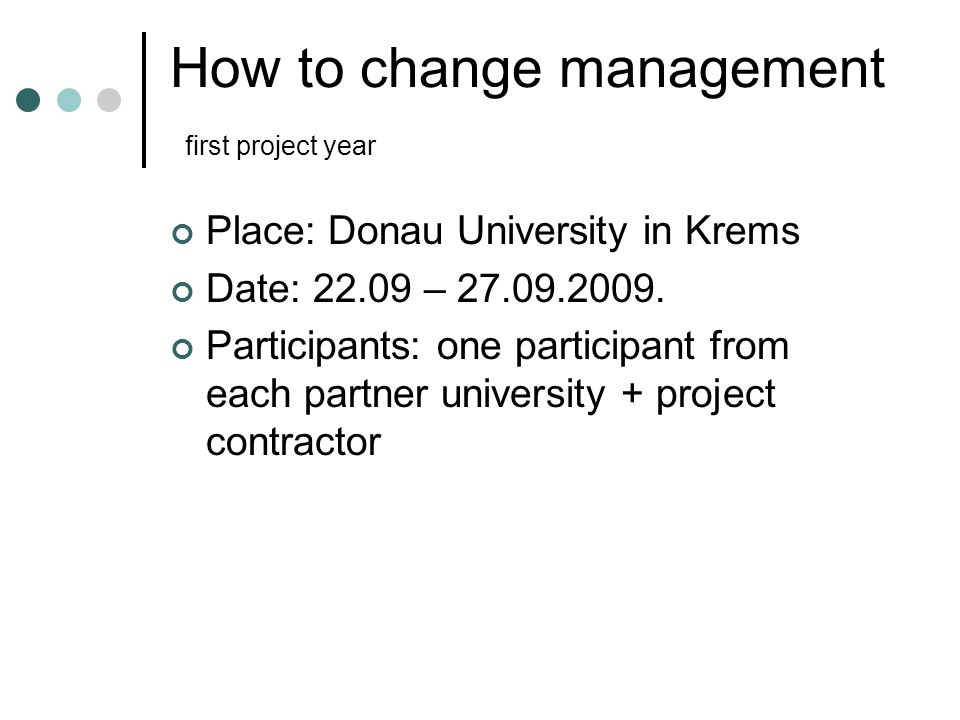 How to change management first project year Place: Donau University in Krems Date: 22.09 – 27.09.2009.