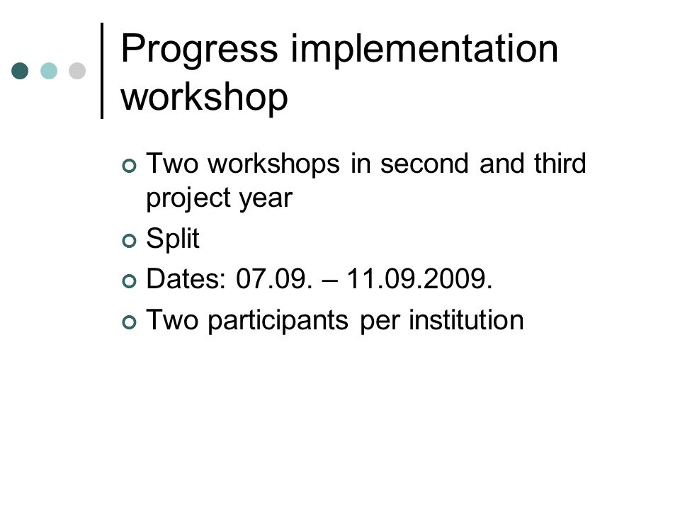 Progress implementation workshop Two workshops in second and third project year Split Dates: 07.09. – 11.09.2009. Two participants per institution