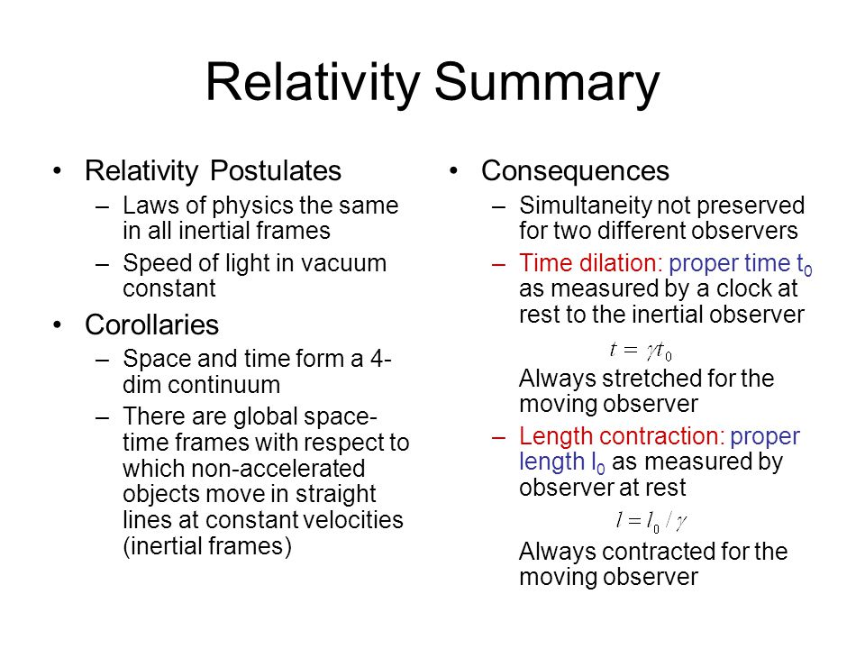 Relativity Summary Relativity Postulates –Laws of physics the same in all inertial frames –Speed of light in vacuum constant Corollaries –Space and time form a 4- dim continuum –There are global space- time frames with respect to which non-accelerated objects move in straight lines at constant velocities (inertial frames) Consequences –Simultaneity not preserved for two different observers –Time dilation: proper time t 0 as measured by a clock at rest to the inertial observer Always stretched for the moving observer –Length contraction: proper length l 0 as measured by observer at rest Always contracted for the moving observer