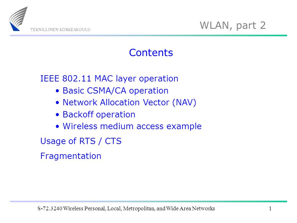 WLAN, part 2 S-72.3240 Wireless Personal, Local, Metropolitan, and Wide Area Networks1 Contents IEEE 802.11 MAC layer operation Basic CSMA/CA operatio