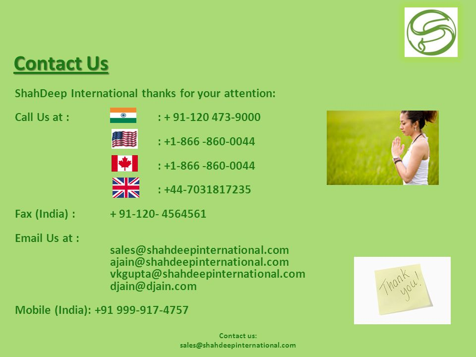Contact us: sales@shahdeepinternational.com Contact Us ShahDeep International thanks for your attention: Call Us at : : + 91-120 473-9000 : +1-866 -860-0044 : +44-7031817235 Fax (India) : + 91-120- 4564561 Email Us at : sales@shahdeepinternational.com ajain@shahdeepinternational.com vkgupta@shahdeepinternational.com djain@djain.com Mobile (India): +91 999-917-4757