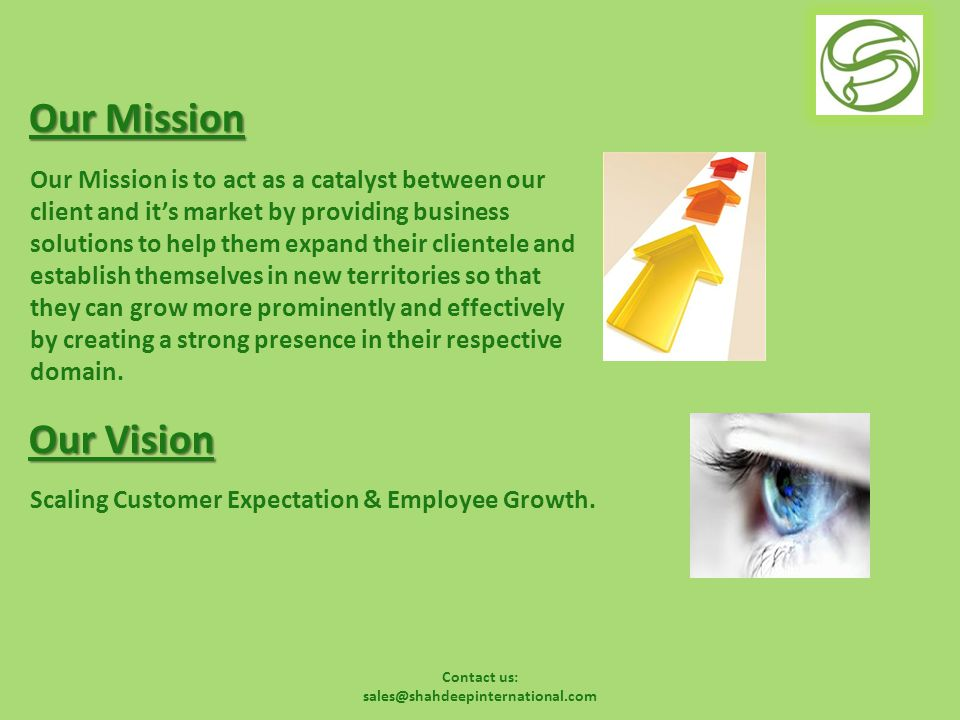 Contact us: sales@shahdeepinternational.com Our Mission Our Mission is to act as a catalyst between our client and it's market by providing business solutions to help them expand their clientele and establish themselves in new territories so that they can grow more prominently and effectively by creating a strong presence in their respective domain.