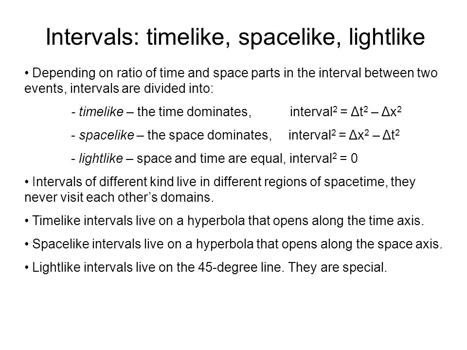 Intervals: timelike, spacelike, lightlike Depending on ratio of time and space parts in the interval between two events, intervals are divided into: - timelike – the time dominates, interval 2 = Δt 2 – Δx 2 - spacelike – the space dominates, interval 2 = Δx 2 – Δt 2 - lightlike – space and time are equal, interval 2 = 0 Intervals of different kind live in different regions of spacetime, they never visit each other's domains.